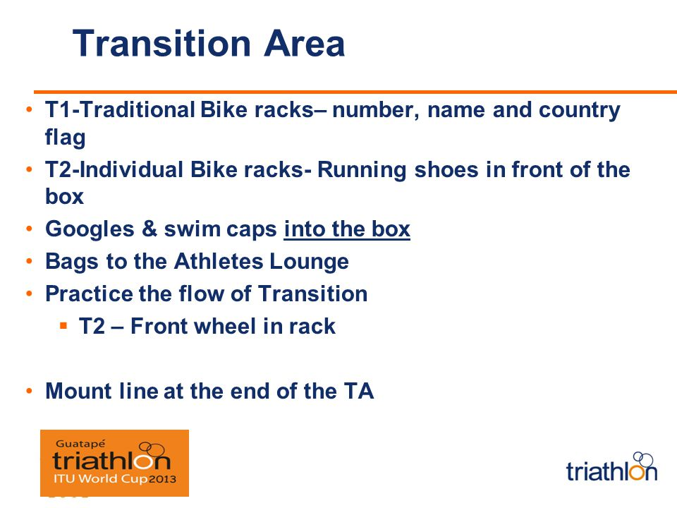 Transition Area T1-Traditional Bike racks– number, name and country flag T2-Individual Bike racks- Running shoes in front of the box Googles & swim caps into the box Bags to the Athletes Lounge Practice the flow of Transition T2 – Front wheel in rack Mount line at the end of the TA