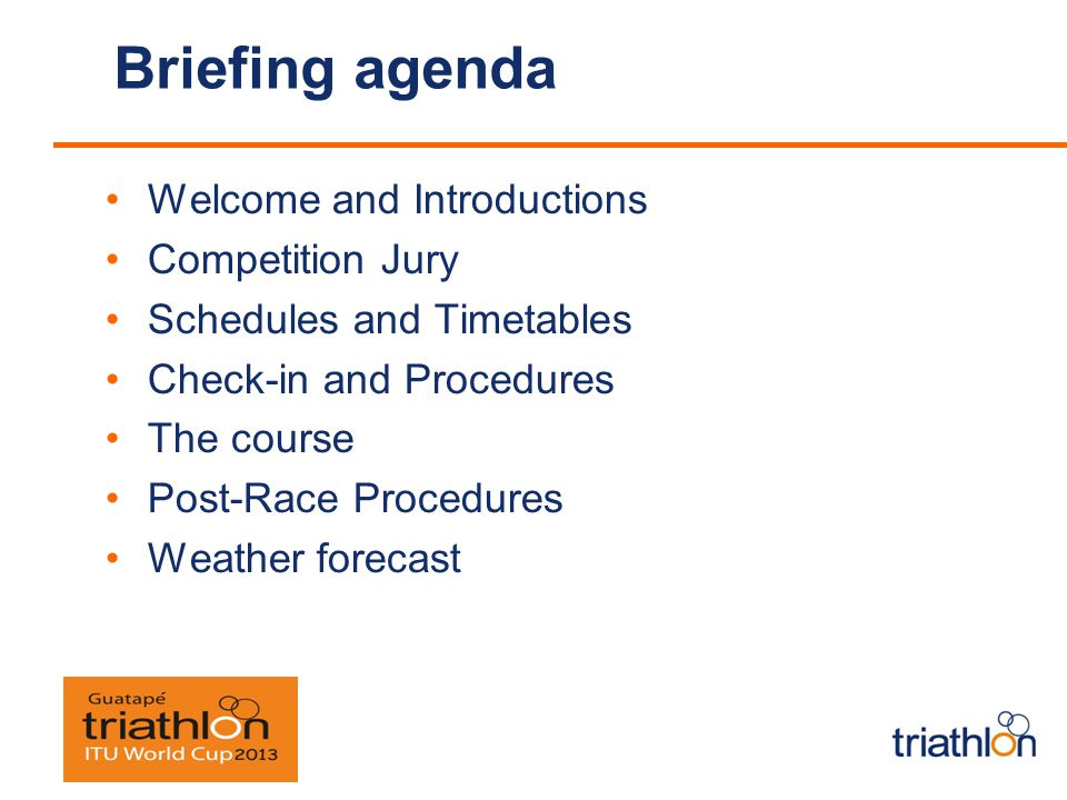 Briefing agenda Welcome and Introductions Competition Jury Schedules and Timetables Check-in and Procedures The course Post-Race Procedures Weather forecast