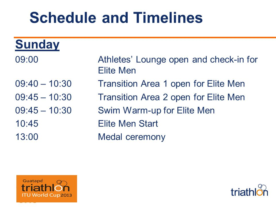 Schedule and Timelines Sunday 09:00 Athletes Lounge open and check-in for Elite Men 09:40 – 10:30 Transition Area 1 open for Elite Men 09:45 – 10:30 Transition Area 2 open for Elite Men 09:45 – 10:30 Swim Warm-up for Elite Men 10:45 Elite Men Start 13:00 Medal ceremony