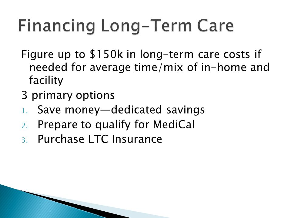 Figure up to $150k in long-term care costs if needed for average time/mix of in-home and facility 3 primary options 1.