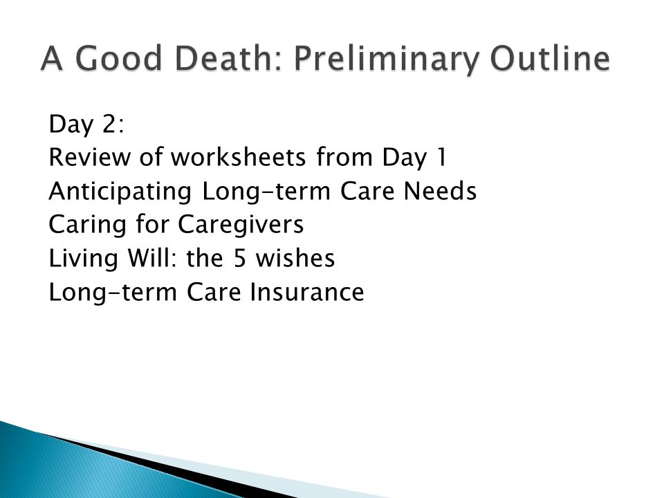 Day 2: Review of worksheets from Day 1 Anticipating Long-term Care Needs Caring for Caregivers Living Will: the 5 wishes Long-term Care Insurance