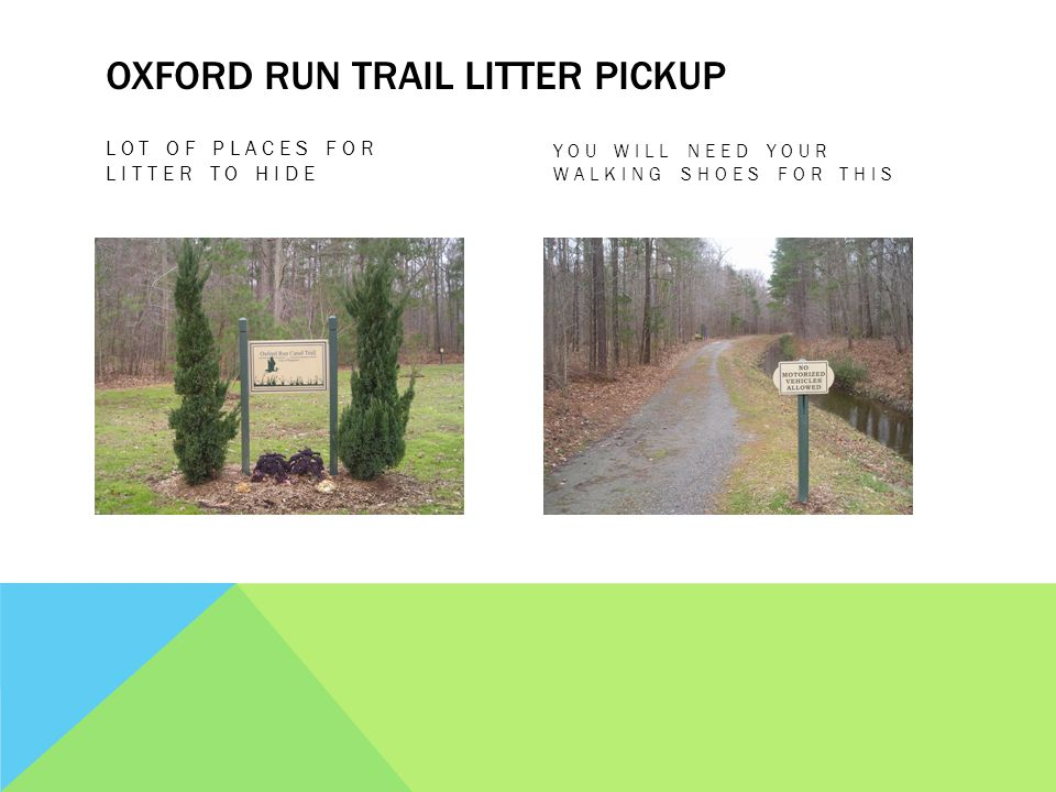 OXFORD RUN TRAIL LITTER PICKUP LOT OF PLACES FOR LITTER TO HIDE YOU WILL NEED YOUR WALKING SHOES FOR THIS