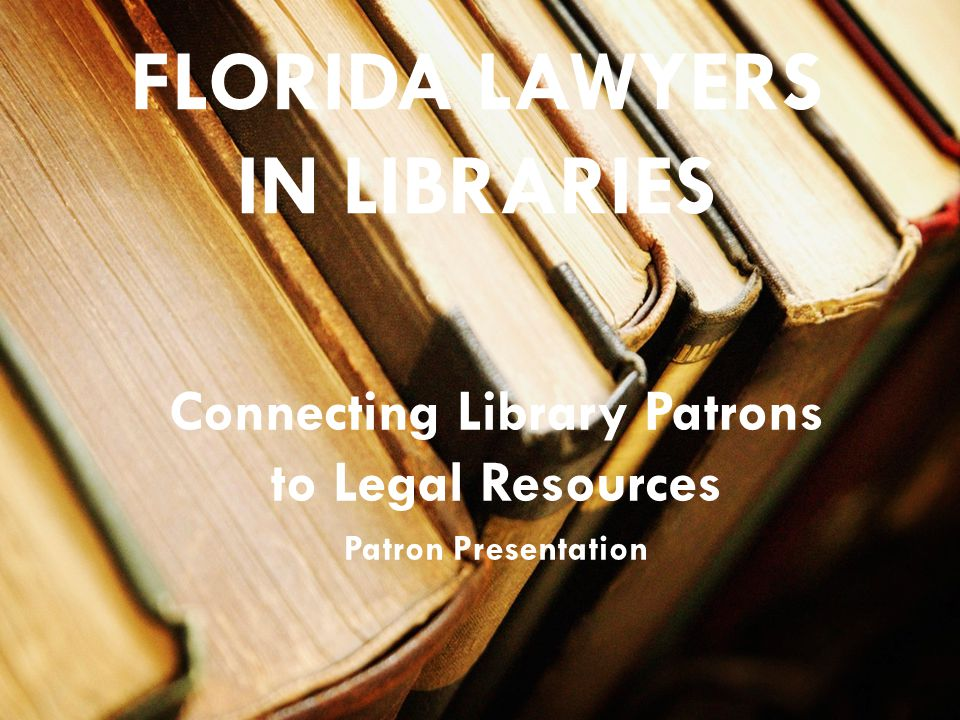 FLORIDA LAWYERS IN LIBRARIES Connecting Library Patrons to Legal Resources Patron Presentation
