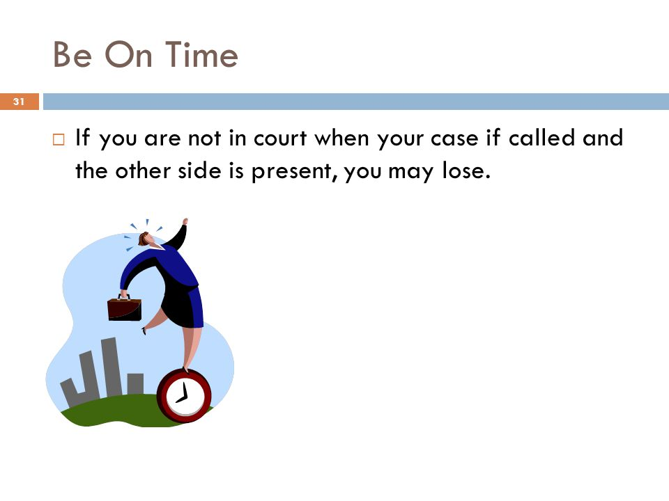 Be On Time If you are not in court when your case if called and the other side is present, you may lose.