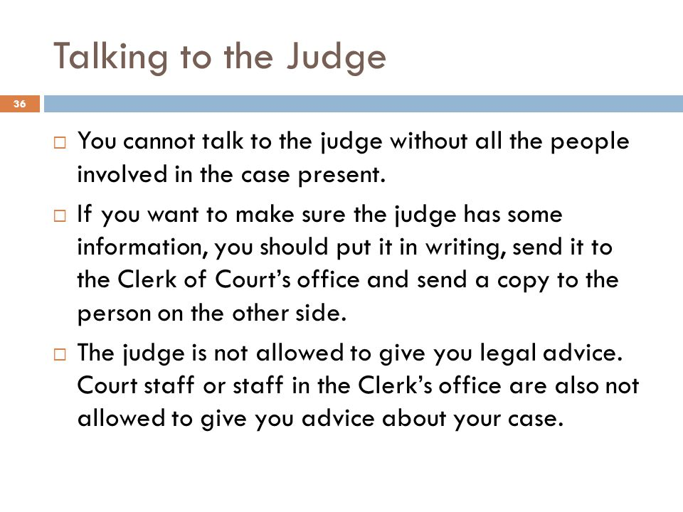Talking to the Judge You cannot talk to the judge without all the people involved in the case present.