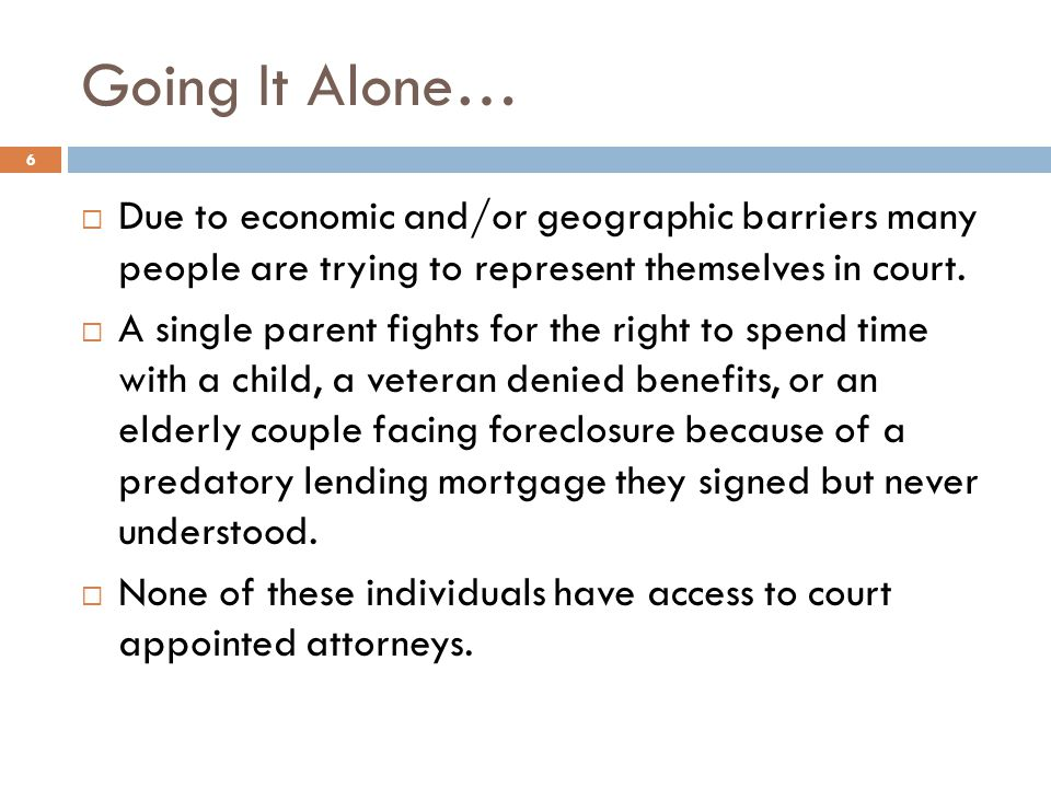 Going It Alone… Due to economic and/or geographic barriers many people are trying to represent themselves in court.