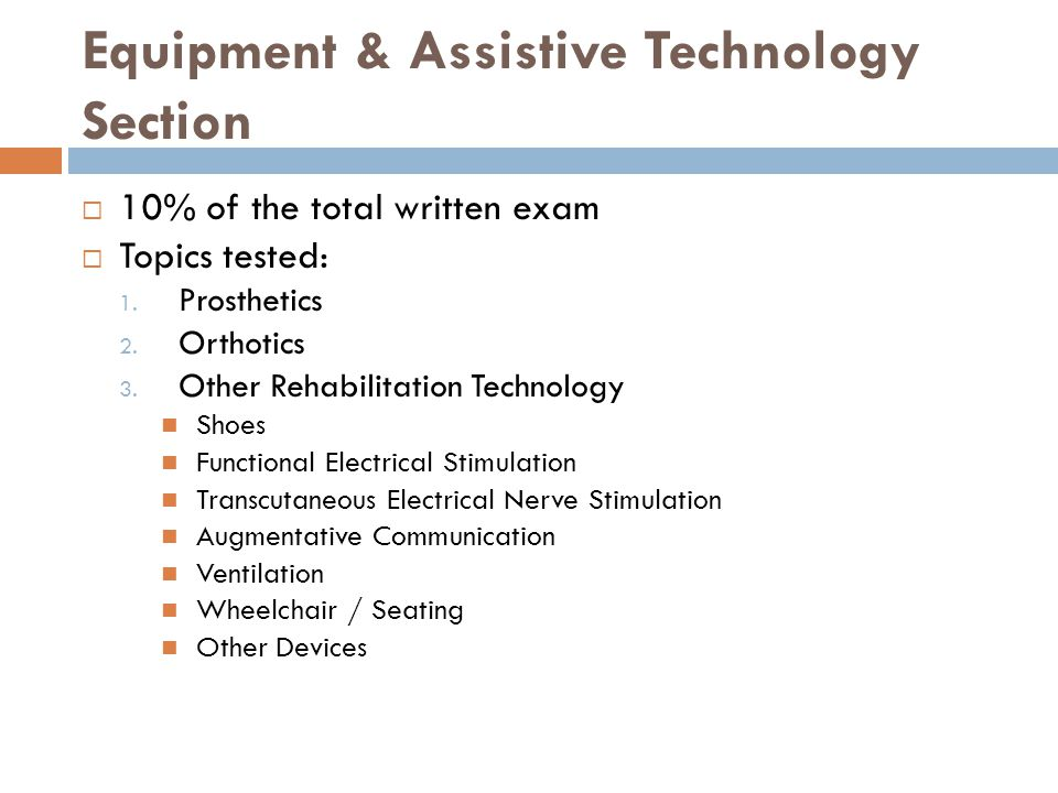 Equipment & Assistive Technology Section 10% of the total written exam Topics tested: 1.