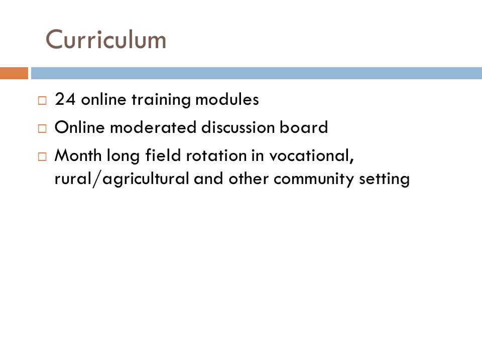 Curriculum 24 online training modules Online moderated discussion board Month long field rotation in vocational, rural/agricultural and other community setting