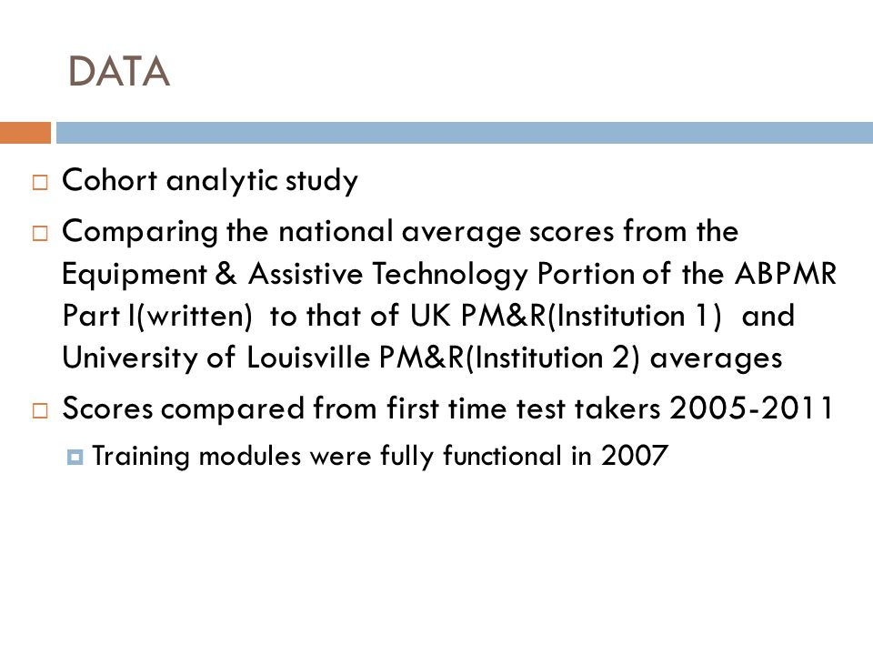 DATA Cohort analytic study Comparing the national average scores from the Equipment & Assistive Technology Portion of the ABPMR Part I(written) to that of UK PM&R(Institution 1) and University of Louisville PM&R(Institution 2) averages Scores compared from first time test takers 2005-2011 Training modules were fully functional in 2007
