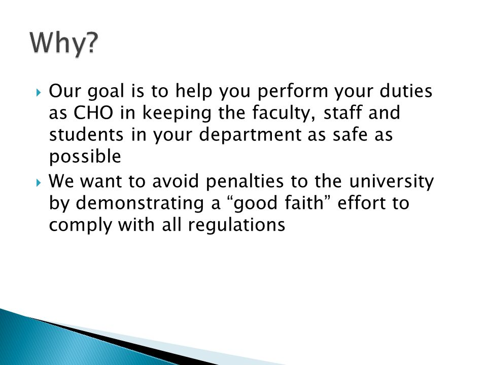 Our goal is to help you perform your duties as CHO in keeping the faculty, staff and students in your department as safe as possible We want to avoid penalties to the university by demonstrating a good faith effort to comply with all regulations