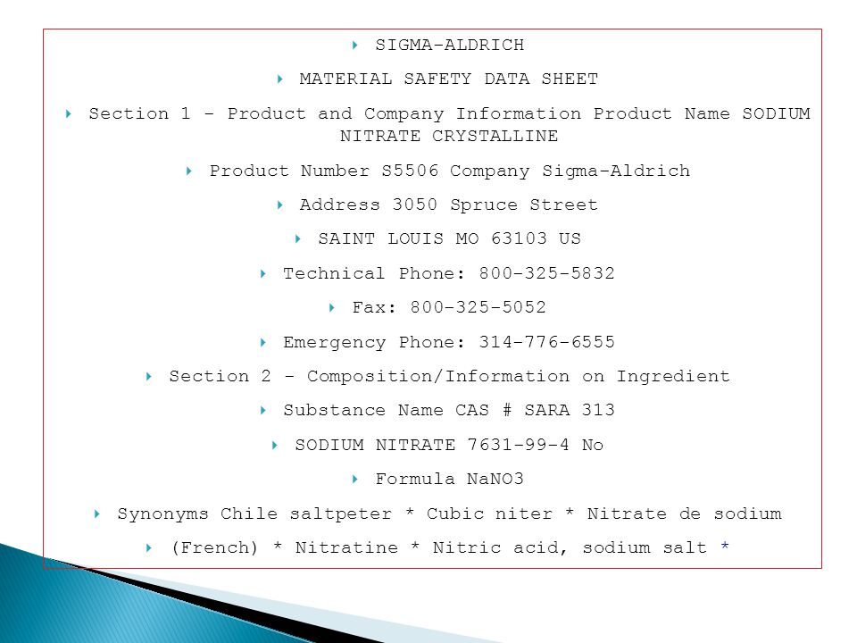 SIGMA-ALDRICH MATERIAL SAFETY DATA SHEET Section 1 - Product and Company Information Product Name SODIUM NITRATE CRYSTALLINE Product Number S5506 Company Sigma-Aldrich Address 3050 Spruce Street SAINT LOUIS MO 63103 US Technical Phone: 800-325-5832 Fax: 800-325-5052 Emergency Phone: 314-776-6555 Section 2 - Composition/Information on Ingredient Substance Name CAS # SARA 313 SODIUM NITRATE 7631-99-4 No Formula NaNO3 Synonyms Chile saltpeter * Cubic niter * Nitrate de sodium (French) * Nitratine * Nitric acid, sodium salt *