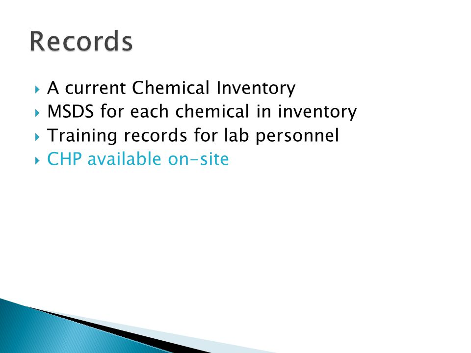 A current Chemical Inventory MSDS for each chemical in inventory Training records for lab personnel CHP available on-site