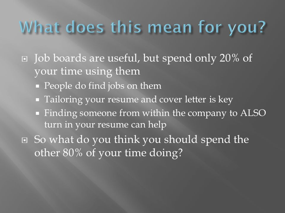Job boards are useful, but spend only 20% of your time using them People do find jobs on them Tailoring your resume and cover letter is key Finding someone from within the company to ALSO turn in your resume can help So what do you think you should spend the other 80% of your time doing