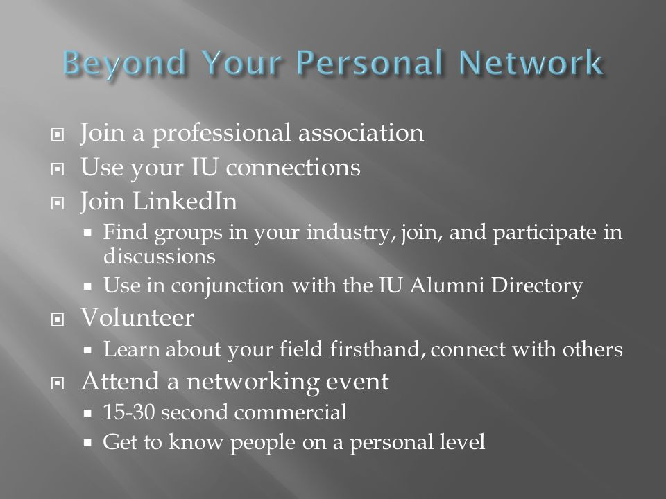 Join a professional association Use your IU connections Join LinkedIn Find groups in your industry, join, and participate in discussions Use in conjunction with the IU Alumni Directory Volunteer Learn about your field firsthand, connect with others Attend a networking event 15-30 second commercial Get to know people on a personal level