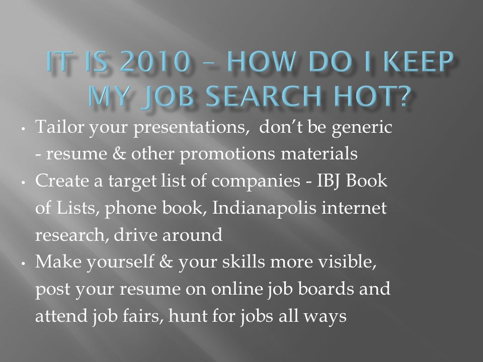 Tailor your presentations, dont be generic - resume & other promotions materials Create a target list of companies - IBJ Book of Lists, phone book, Indianapolis internet research, drive around Make yourself & your skills more visible, post your resume on online job boards and attend job fairs, hunt for jobs all ways