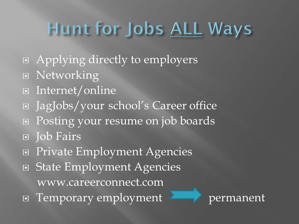 Applying directly to employers Networking Internet/online JagJobs/your schools Career office Posting your resume on job boards Job Fairs Private Employment Agencies State Employment Agencies www.careerconnect.com Temporary employment permanent