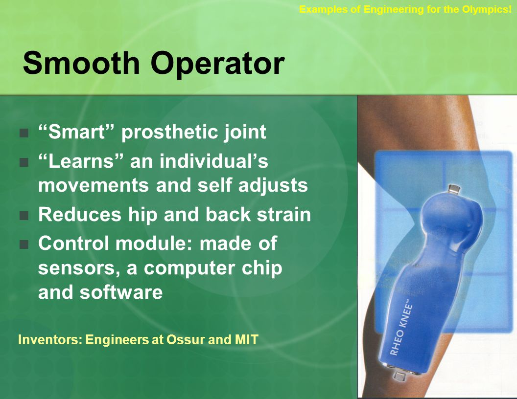 Smooth Operator Smart prosthetic joint Learns an individuals movements and self adjusts Reduces hip and back strain Control module: made of sensors, a computer chip and software Inventors: Engineers at Ossur and MIT Examples of Engineering for the Olympics!