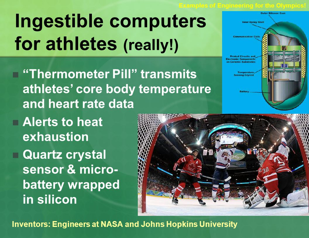Ingestible computers for athletes (really!) Thermometer Pill transmits athletes core body temperature and heart rate data Alerts to heat exhaustion Quartz crystal sensor & micro- battery wrapped in silicon Inventors: Engineers at NASA and Johns Hopkins University Examples of Engineering for the Olympics!