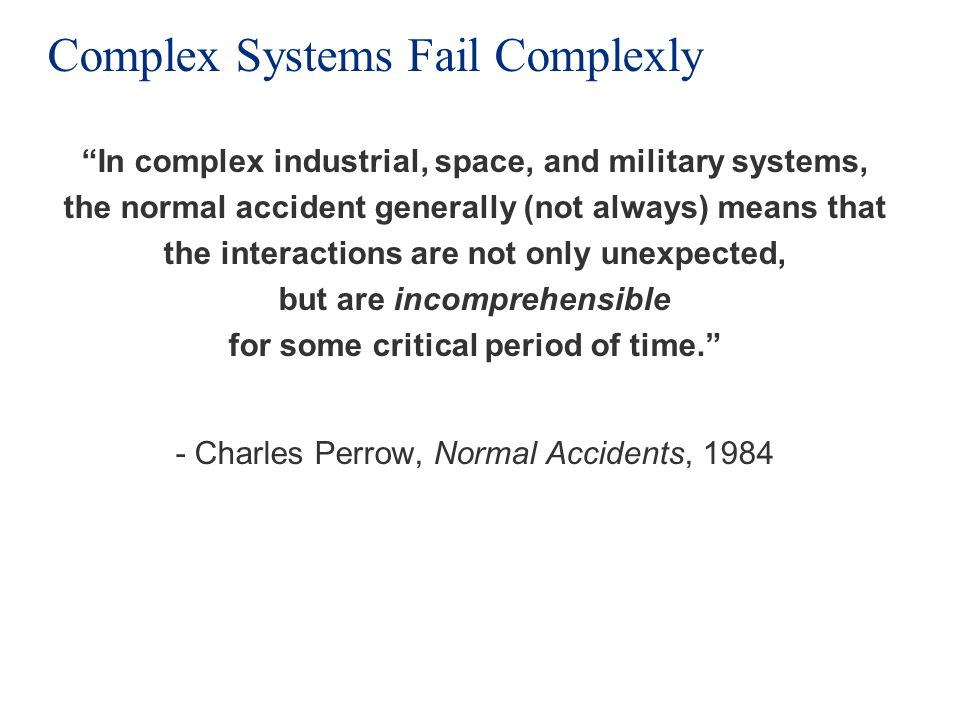 Complex Systems Fail Complexly In complex industrial, space, and military systems, the normal accident generally (not always) means that the interactions are not only unexpected, but are incomprehensible for some critical period of time.