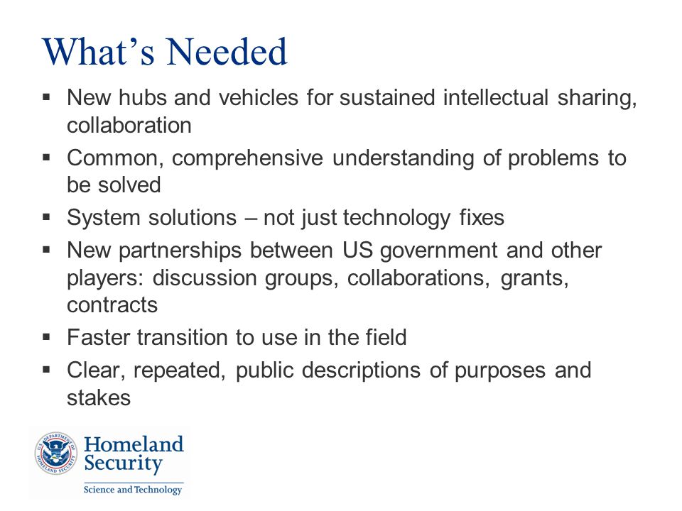 Whats Needed New hubs and vehicles for sustained intellectual sharing, collaboration Common, comprehensive understanding of problems to be solved System solutions – not just technology fixes New partnerships between US government and other players: discussion groups, collaborations, grants, contracts Faster transition to use in the field Clear, repeated, public descriptions of purposes and stakes