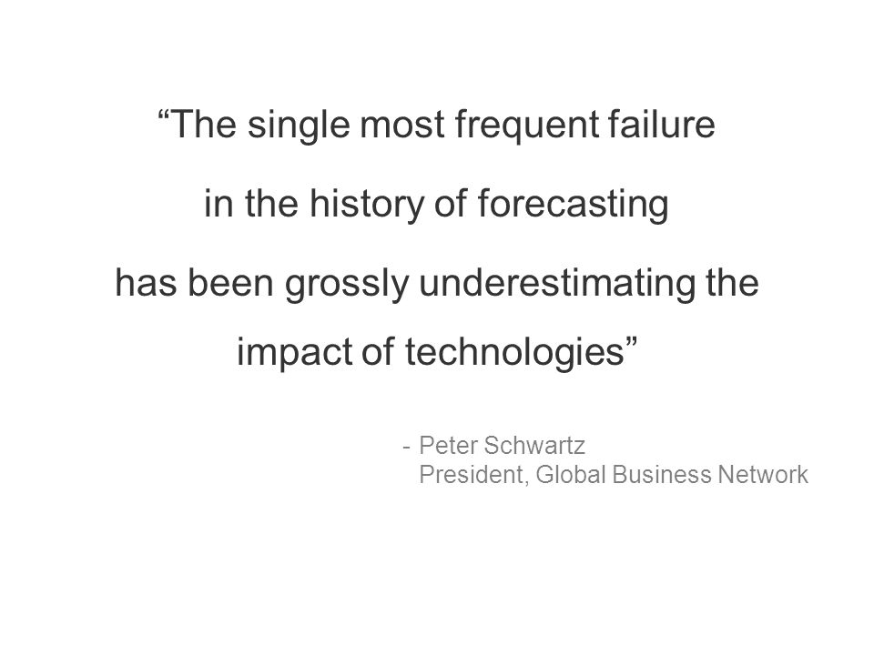 The single most frequent failure in the history of forecasting has been grossly underestimating the impact of technologies -Peter Schwartz President, Global Business Network