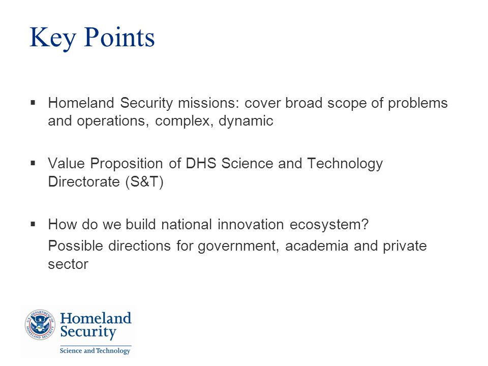 Key Points Homeland Security missions: cover broad scope of problems and operations, complex, dynamic Value Proposition of DHS Science and Technology Directorate (S&T) How do we build national innovation ecosystem.