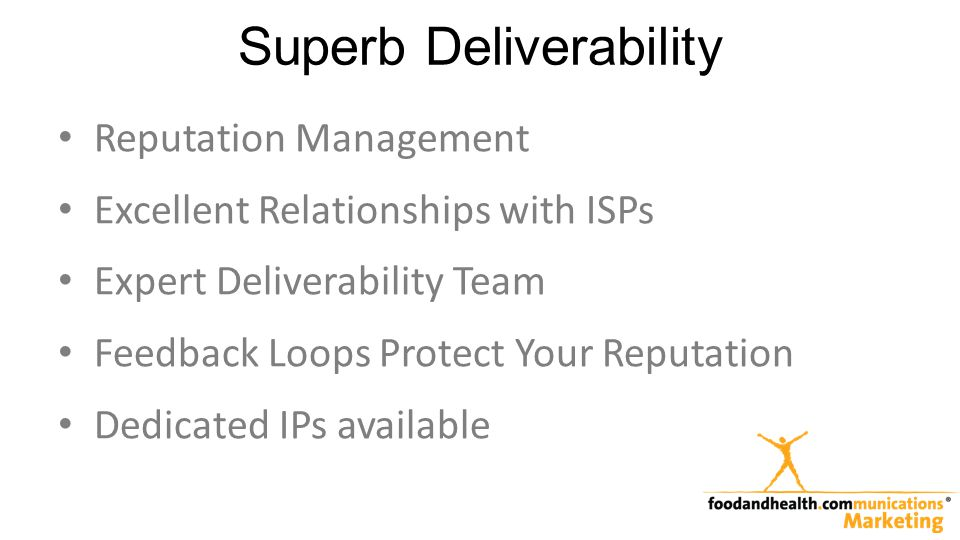 Superb Deliverability Reputation Management Excellent Relationships with ISPs Expert Deliverability Team Feedback Loops Protect Your Reputation Dedicated IPs available
