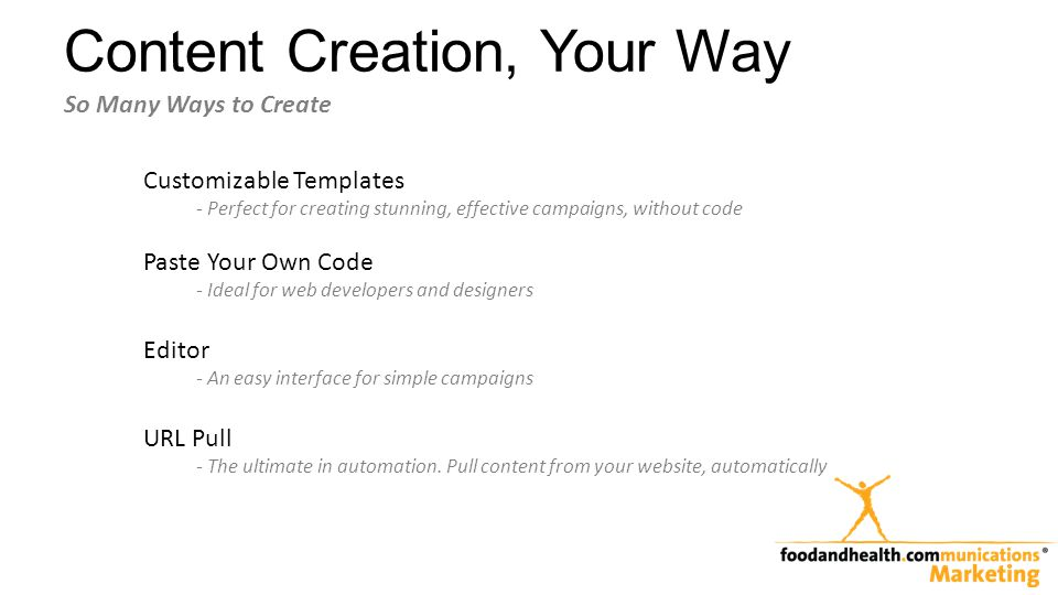 Content Creation, Your Way Customizable Templates - Perfect for creating stunning, effective campaigns, without code Paste Your Own Code - Ideal for web developers and designers Editor - An easy interface for simple campaigns URL Pull - The ultimate in automation.