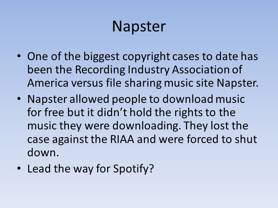 Napster One of the biggest copyright cases to date has been the Recording Industry Association of America versus file sharing music site Napster.