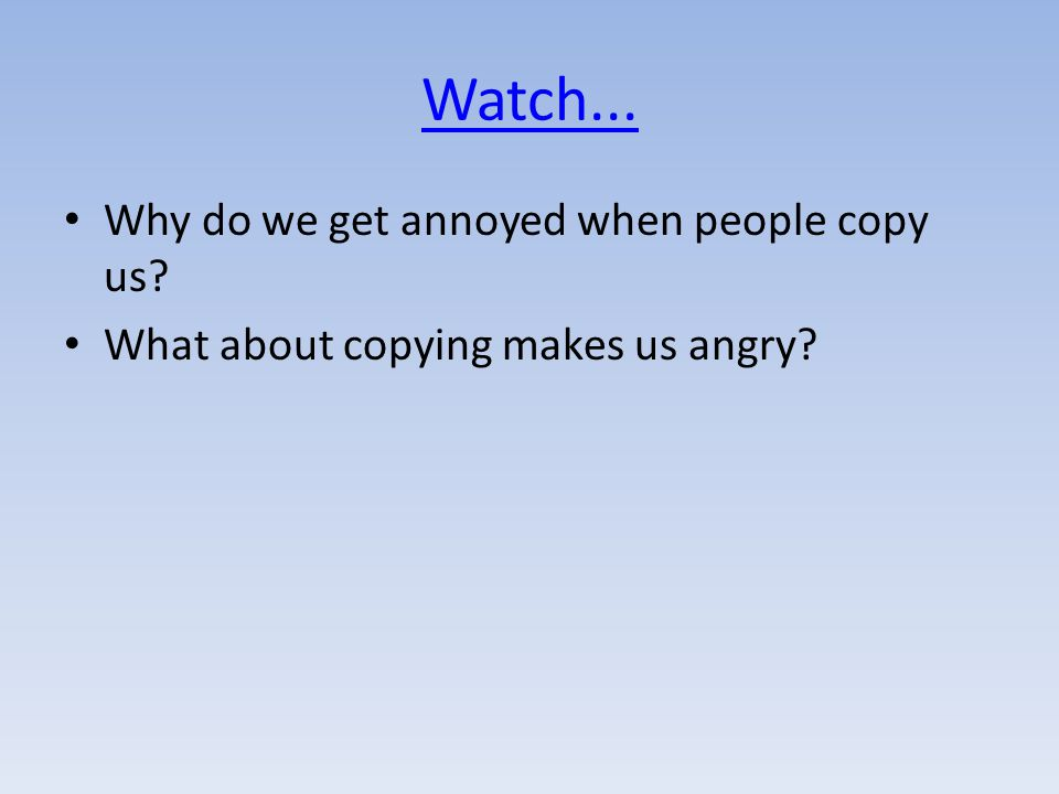 Watch... Why do we get annoyed when people copy us What about copying makes us angry