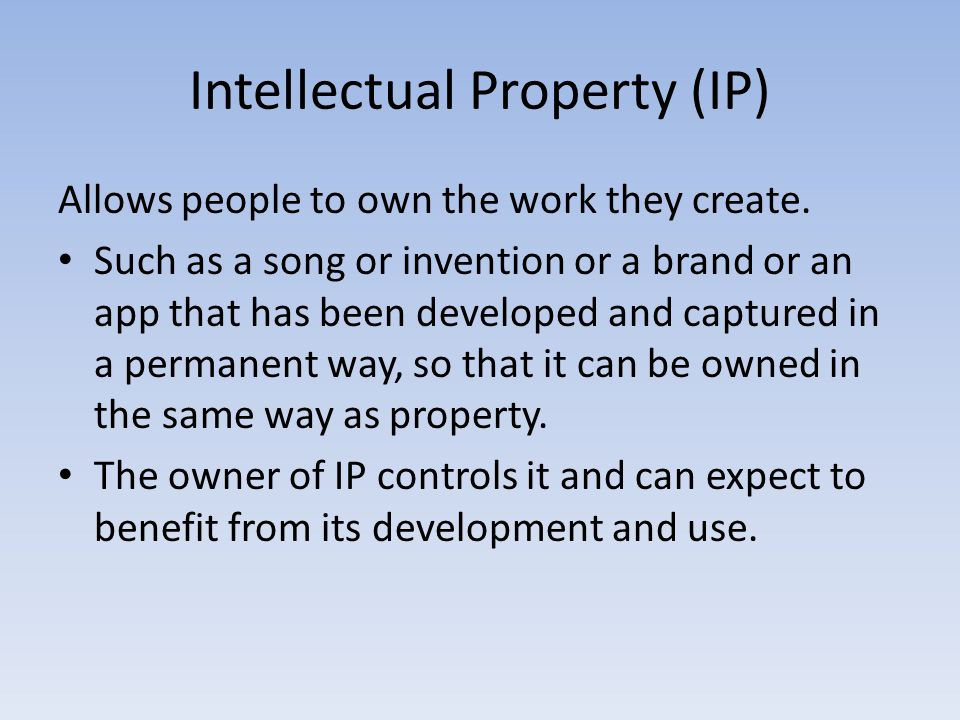 Intellectual Property (IP) Allows people to own the work they create.