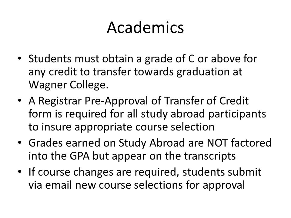 Academics Students must obtain a grade of C or above for any credit to transfer towards graduation at Wagner College.