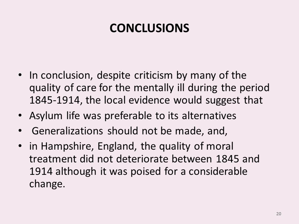 CONCLUSIONS In conclusion, despite criticism by many of the quality of care for the mentally ill during the period 1845-1914, the local evidence would suggest that Asylum life was preferable to its alternatives Generalizations should not be made, and, in Hampshire, England, the quality of moral treatment did not deteriorate between 1845 and 1914 although it was poised for a considerable change.