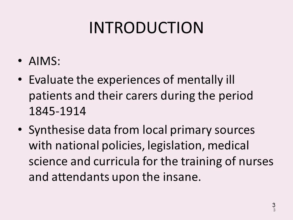 INTRODUCTION AIMS: Evaluate the experiences of mentally ill patients and their carers during the period 1845-1914 Synthesise data from local primary sources with national policies, legislation, medical science and curricula for the training of nurses and attendants upon the insane.