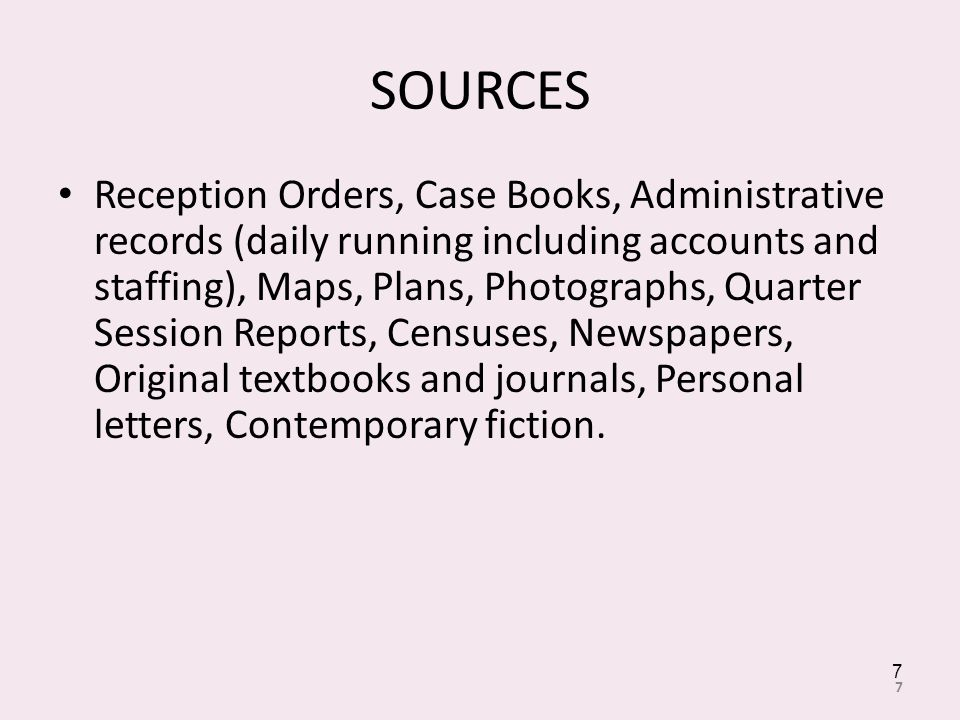 SOURCES Reception Orders, Case Books, Administrative records (daily running including accounts and staffing), Maps, Plans, Photographs, Quarter Session Reports, Censuses, Newspapers, Original textbooks and journals, Personal letters, Contemporary fiction.
