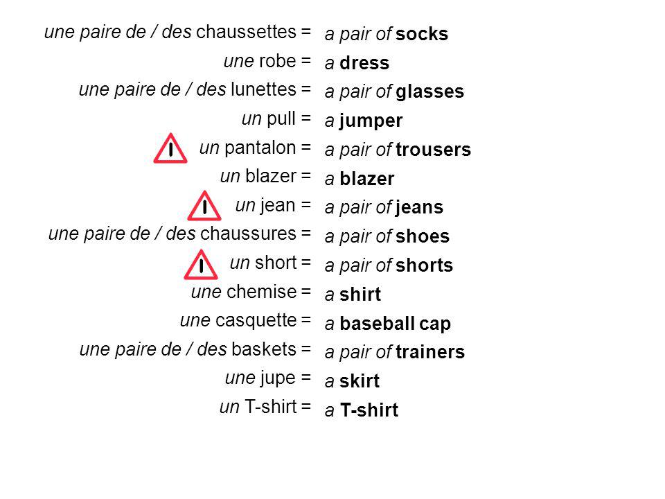 a pair of socks a dress a jumper a pair of trousers a blazer a pair of jeans a pair of shoes a pair of shorts a shirt a baseball cap a pair of trainers a skirt a T-shirt a pair of glasses une paire de / des chaussettes = une robe = une paire de / des lunettes = un pull = un pantalon = un blazer = un jean = une paire de / des chaussures = un short = une chemise = une casquette = une paire de / des baskets = une jupe = un T-shirt =
