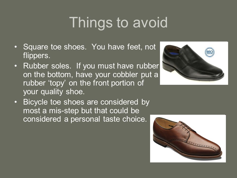 Things to avoid Square toe shoes. You have feet, not flippers.