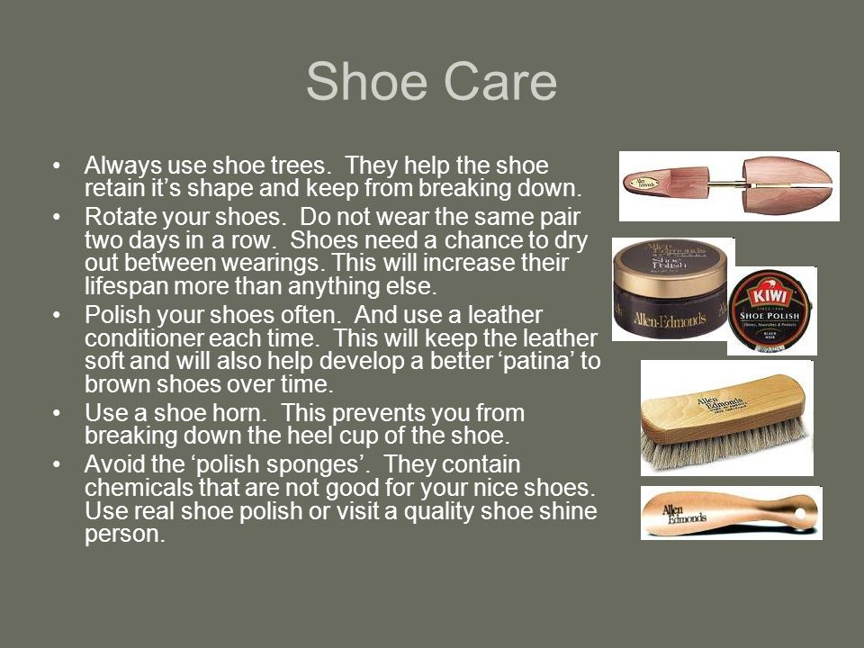 Shoe Care Always use shoe trees. They help the shoe retain its shape and keep from breaking down.