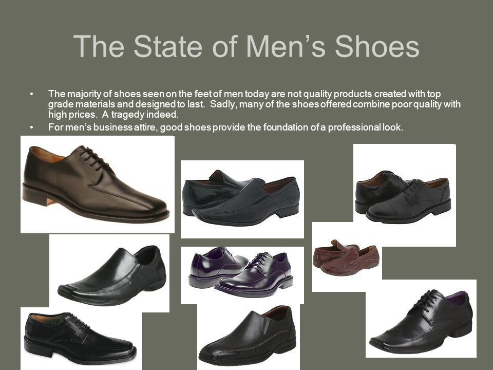 The State of Mens Shoes The majority of shoes seen on the feet of men today are not quality products created with top grade materials and designed to last.