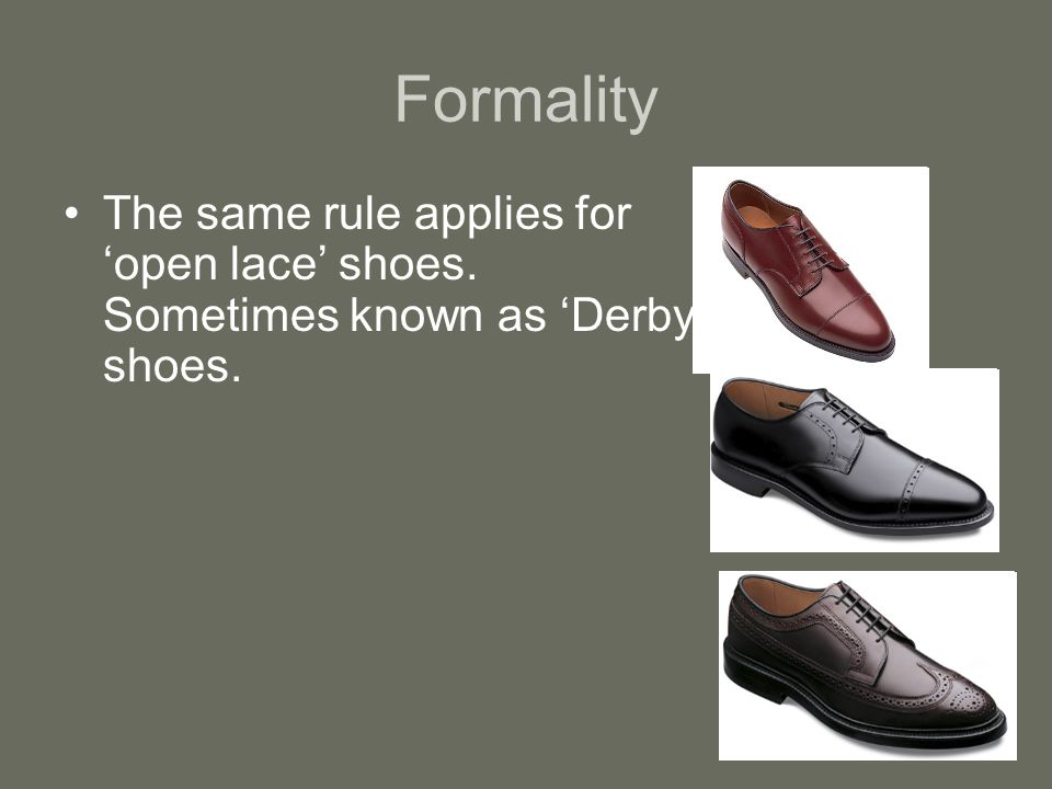 Formality The same rule applies for open lace shoes. Sometimes known as Derby shoes.