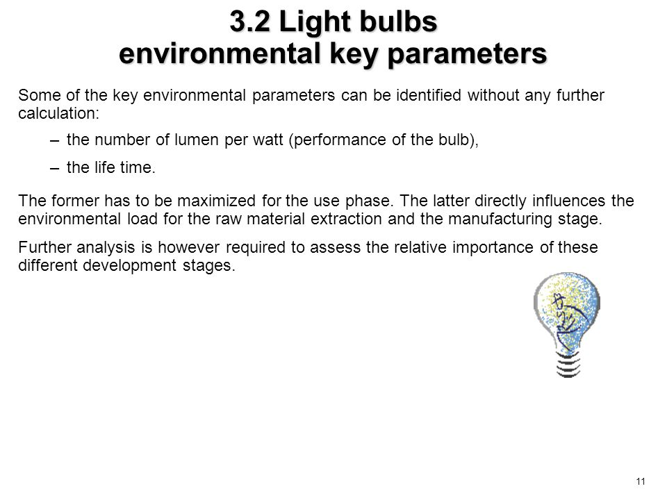 11 3.2 Light bulbs environmental key parameters Some of the key environmental parameters can be identified without any further calculation: –the number of lumen per watt (performance of the bulb), –the life time.