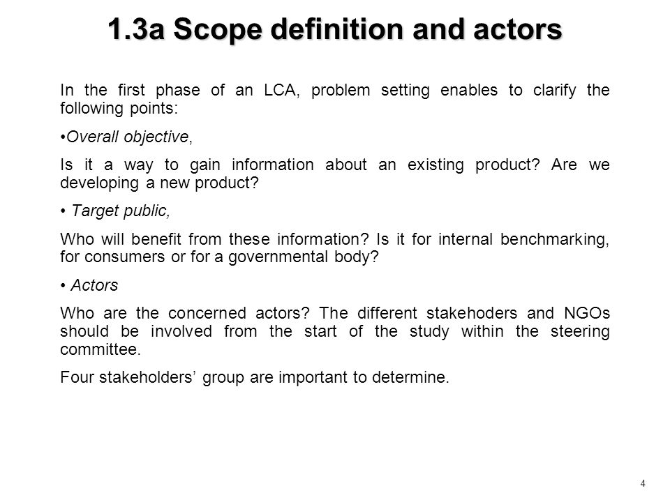 4 1.3a Scope definition and actors In the first phase of an LCA, problem setting enables to clarify the following points: Overall objective, Is it a way to gain information about an existing product.