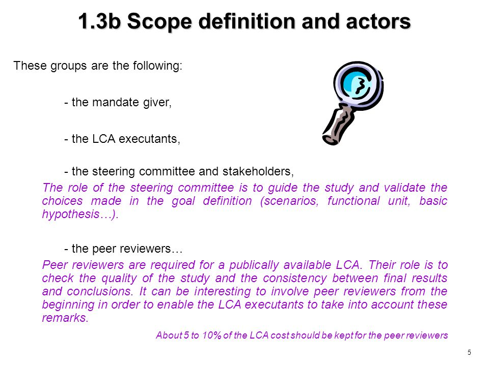 5 1.3b Scope definition and actors These groups are the following: - the peer reviewers… - the steering committee and stakeholders, - the mandate giver, The role of the steering committee is to guide the study and validate the choices made in the goal definition (scenarios, functional unit, basic hypothesis…).