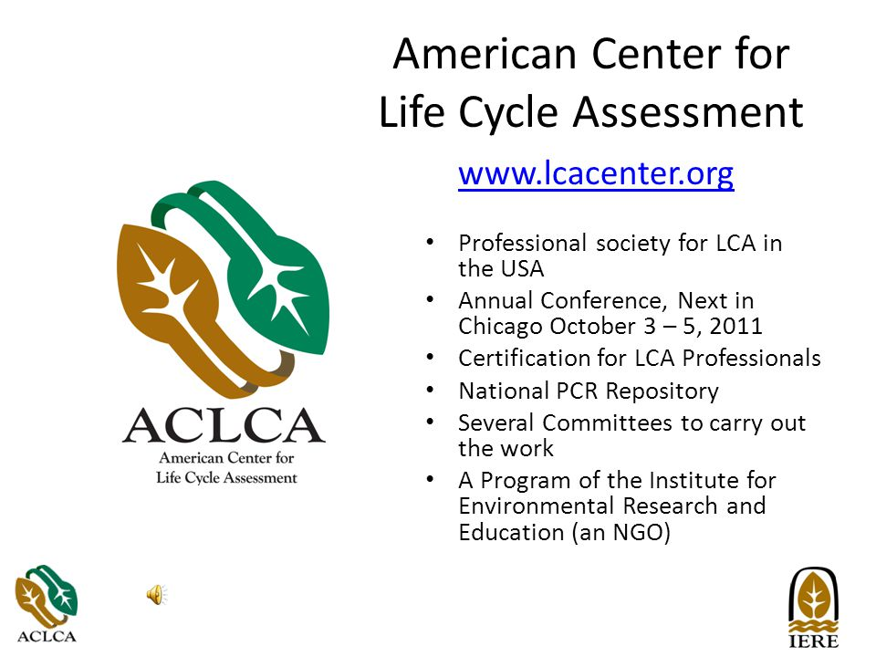 American Center for Life Cycle Assessment www.lcacenter.org Professional society for LCA in the USA Annual Conference, Next in Chicago October 3 – 5, 2011 Certification for LCA Professionals National PCR Repository Several Committees to carry out the work A Program of the Institute for Environmental Research and Education (an NGO)