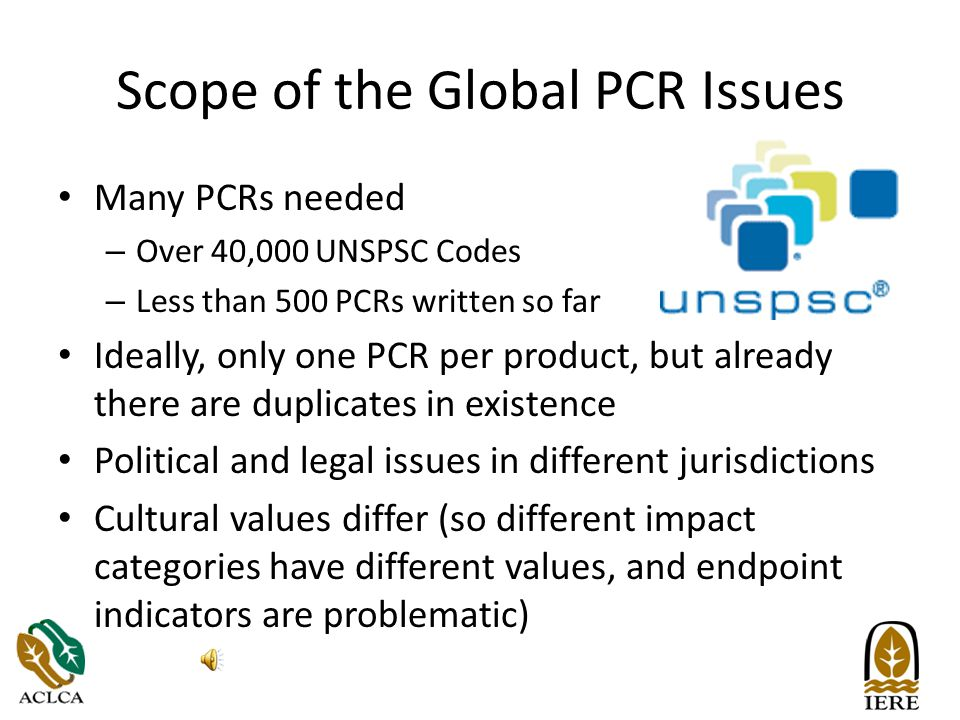 Scope of the Global PCR Issues Many PCRs needed – Over 40,000 UNSPSC Codes – Less than 500 PCRs written so far Ideally, only one PCR per product, but already there are duplicates in existence Political and legal issues in different jurisdictions Cultural values differ (so different impact categories have different values, and endpoint indicators are problematic)