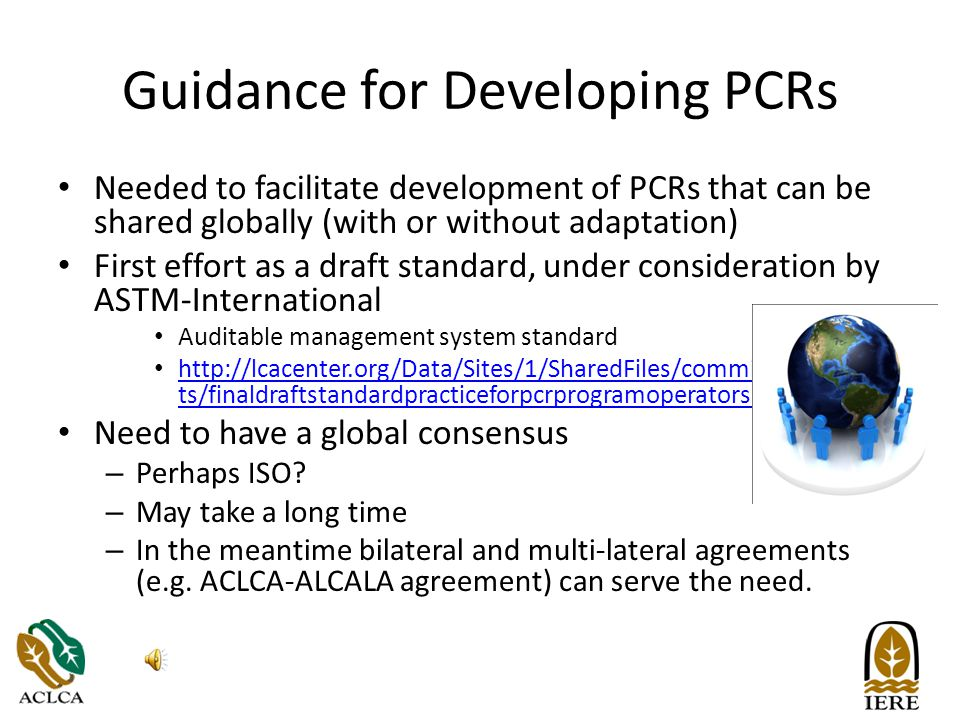 Guidance for Developing PCRs Needed to facilitate development of PCRs that can be shared globally (with or without adaptation) First effort as a draft standard, under consideration by ASTM-International Auditable management system standard http://lcacenter.org/Data/Sites/1/SharedFiles/committeedocumen ts/finaldraftstandardpracticeforpcrprogramoperators.pdf http://lcacenter.org/Data/Sites/1/SharedFiles/committeedocumen ts/finaldraftstandardpracticeforpcrprogramoperators.pdf Need to have a global consensus – Perhaps ISO.