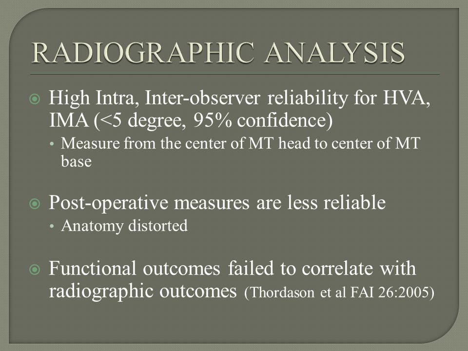 High Intra, Inter-observer reliability for HVA, IMA (<5 degree, 95% confidence) Measure from the center of MT head to center of MT base Post-operative measures are less reliable Anatomy distorted Functional outcomes failed to correlate with radiographic outcomes (Thordason et al FAI 26:2005)