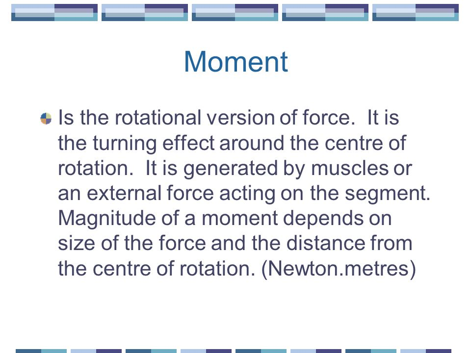 Moment Is the rotational version of force. It is the turning effect around the centre of rotation.