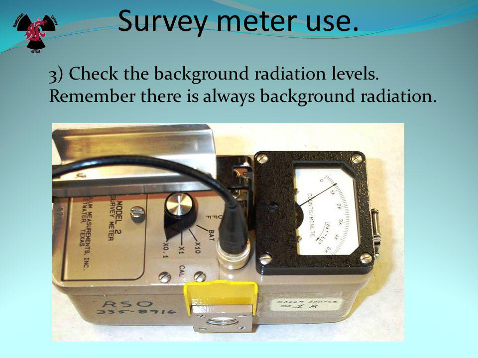 Survey meter use. 2) Perform a battery check. This is performed differently on different meters.