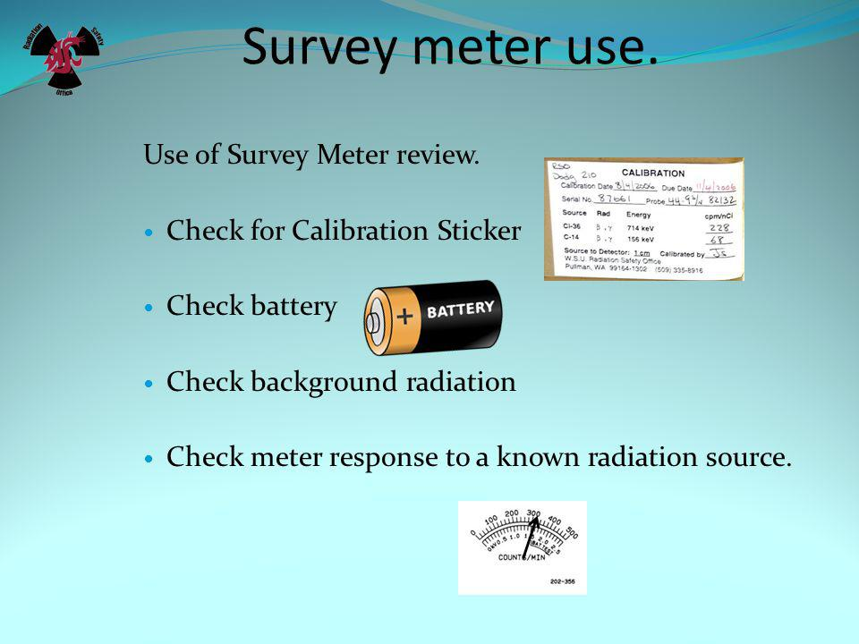Survey meter use. 4) Check your meters response to a known radiation source.